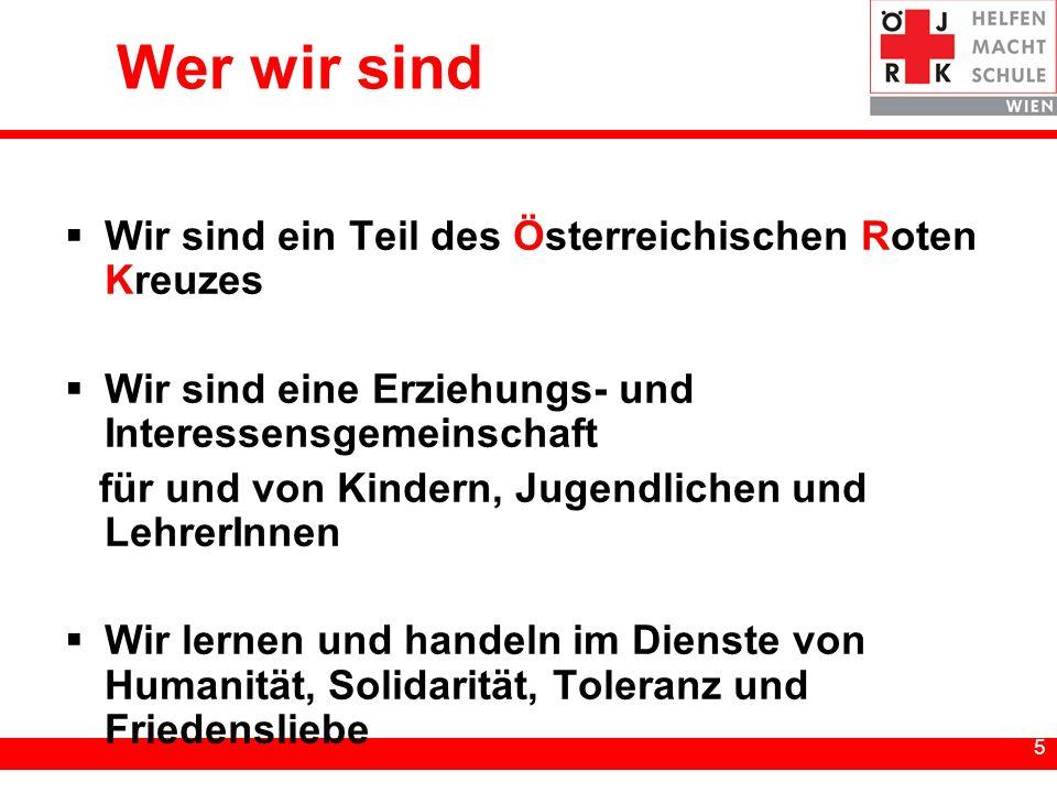 5 5 Wer wir sind Wir sind ein Teil des Österreichischen Roten Kreuzes Wir sind eine Erziehungs- und Interessensgemeinschaft für und von Kindern, Jugendlichen und LehrerInnen Wir lernen und handeln im Dienste von Humanität, Solidarität, Toleranz und Friedensliebe