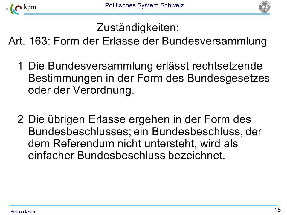 15 Politisches System Schweiz Andreas Ladner Zuständigkeiten: Art. 163: Form der Erlasse der Bundesversammlung 1 Die Bundesversammlung erlässt rechtse