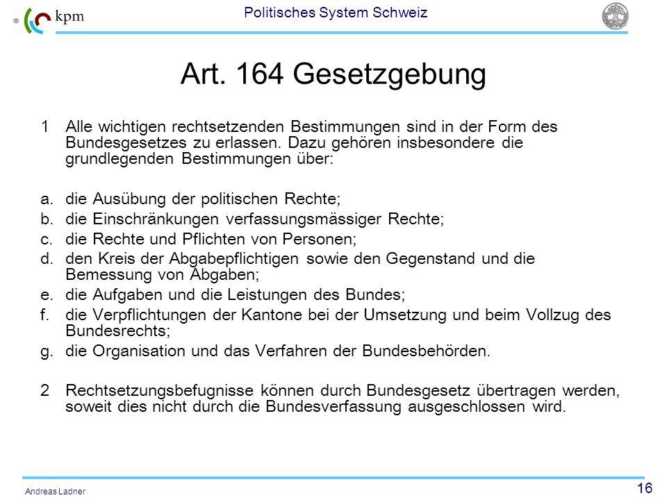 16 Politisches System Schweiz Andreas Ladner Art. 164 Gesetzgebung 1 Alle wichtigen rechtsetzenden Bestimmungen sind in der Form des Bundesgesetzes zu