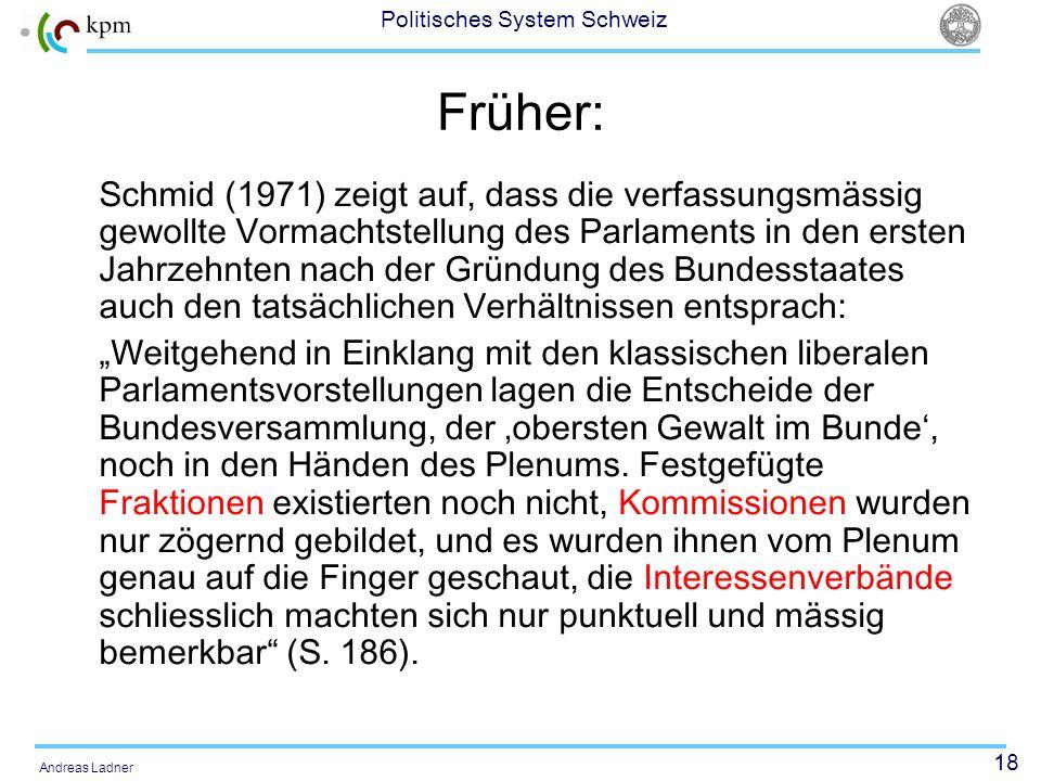 18 Politisches System Schweiz Andreas Ladner Früher: Schmid (1971) zeigt auf, dass die verfassungsmässig gewollte Vormachtstellung des Parlaments in d