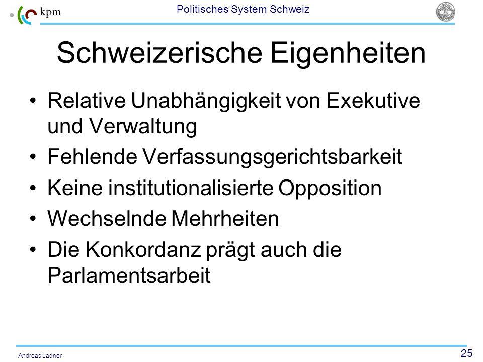 25 Politisches System Schweiz Andreas Ladner Schweizerische Eigenheiten Relative Unabhängigkeit von Exekutive und Verwaltung Fehlende Verfassungsgeric