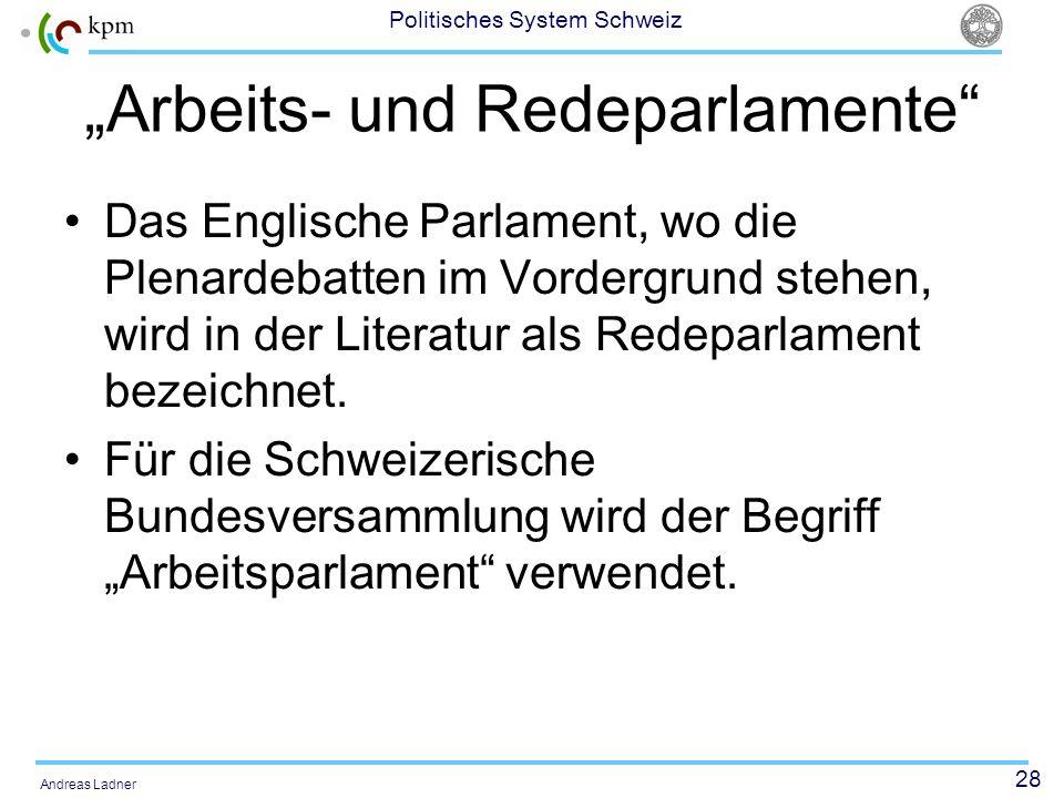 28 Politisches System Schweiz Andreas Ladner Arbeits- und Redeparlamente Das Englische Parlament, wo die Plenardebatten im Vordergrund stehen, wird in