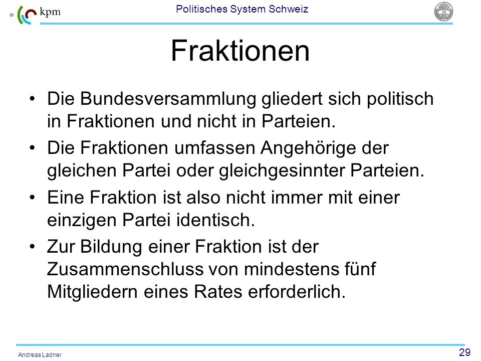 29 Politisches System Schweiz Andreas Ladner Fraktionen Die Bundesversammlung gliedert sich politisch in Fraktionen und nicht in Parteien. Die Fraktio