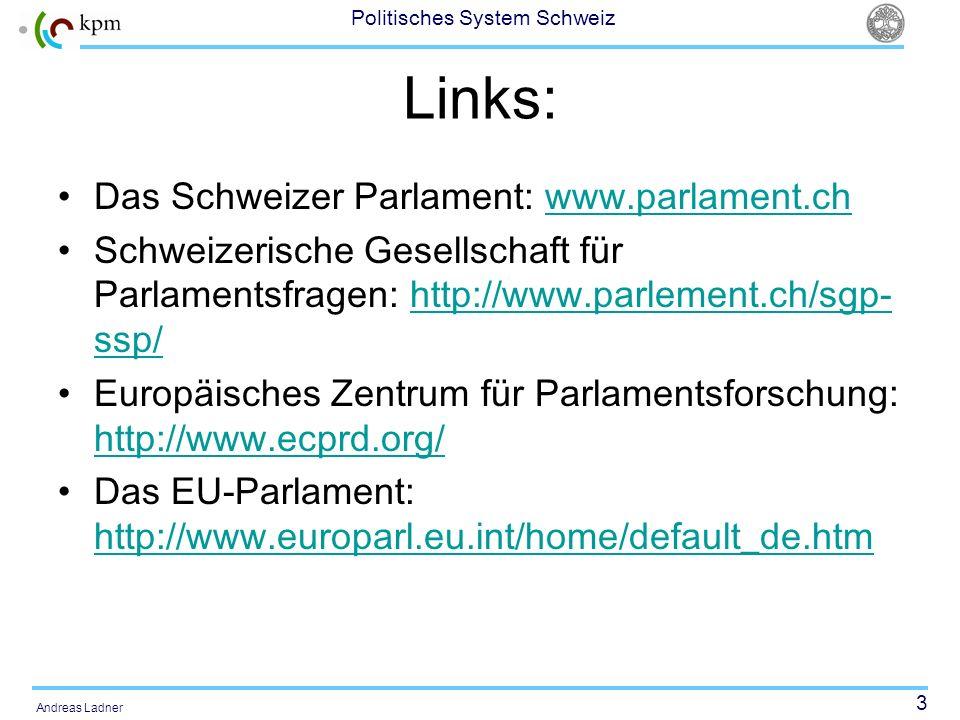 3 Politisches System Schweiz Andreas Ladner Links: Das Schweizer Parlament: www.parlament.chwww.parlament.ch Schweizerische Gesellschaft für Parlament
