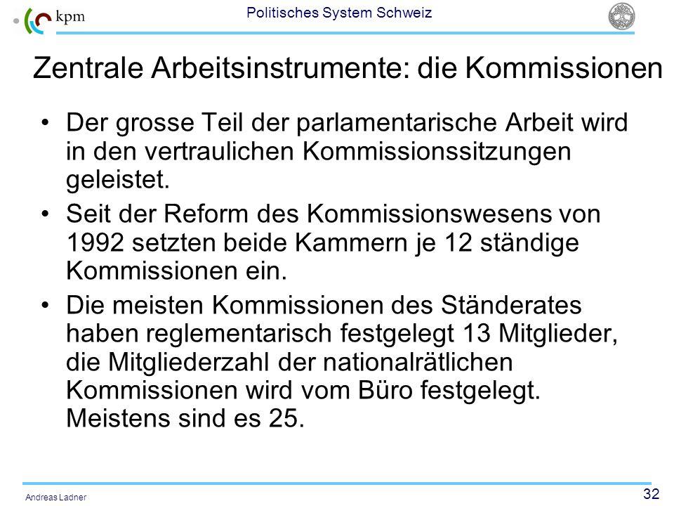32 Politisches System Schweiz Andreas Ladner Zentrale Arbeitsinstrumente: die Kommissionen Der grosse Teil der parlamentarische Arbeit wird in den ver