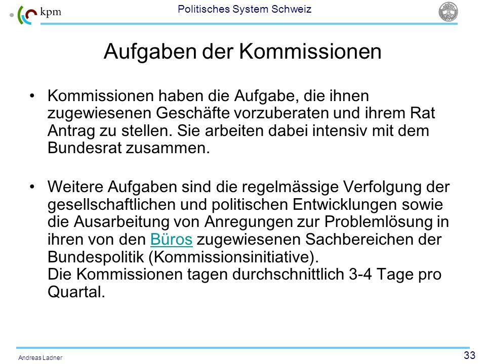 33 Politisches System Schweiz Andreas Ladner Aufgaben der Kommissionen Kommissionen haben die Aufgabe, die ihnen zugewiesenen Geschäfte vorzuberaten u