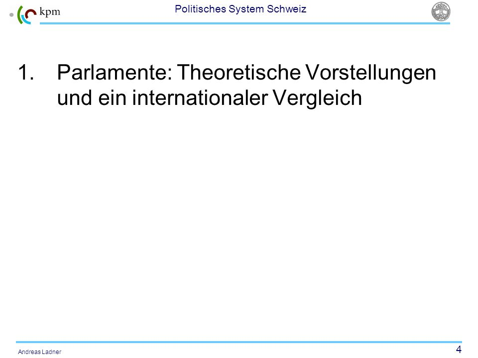 4 Politisches System Schweiz Andreas Ladner 1.Parlamente: Theoretische Vorstellungen und ein internationaler Vergleich