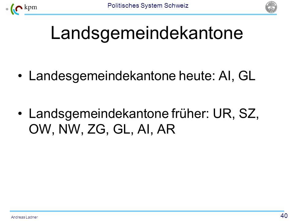 40 Politisches System Schweiz Andreas Ladner Landsgemeindekantone Landesgemeindekantone heute: AI, GL Landsgemeindekantone früher: UR, SZ, OW, NW, ZG,