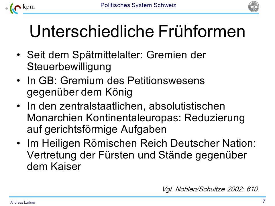 7 Politisches System Schweiz Andreas Ladner Unterschiedliche Frühformen Seit dem Spätmittelalter: Gremien der Steuerbewilligung In GB: Gremium des Pet
