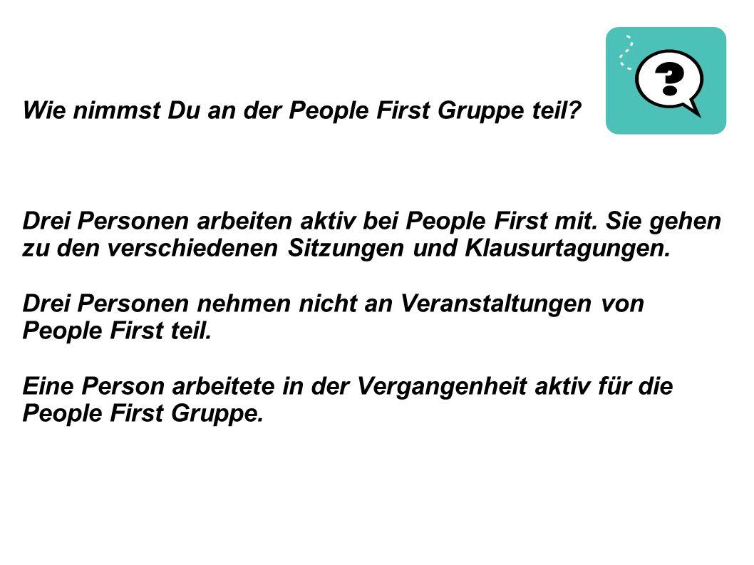 Wie nimmst Du an der People First Gruppe teil? Drei Personen arbeiten aktiv bei People First mit. Sie gehen zu den verschiedenen Sitzungen und Klausur
