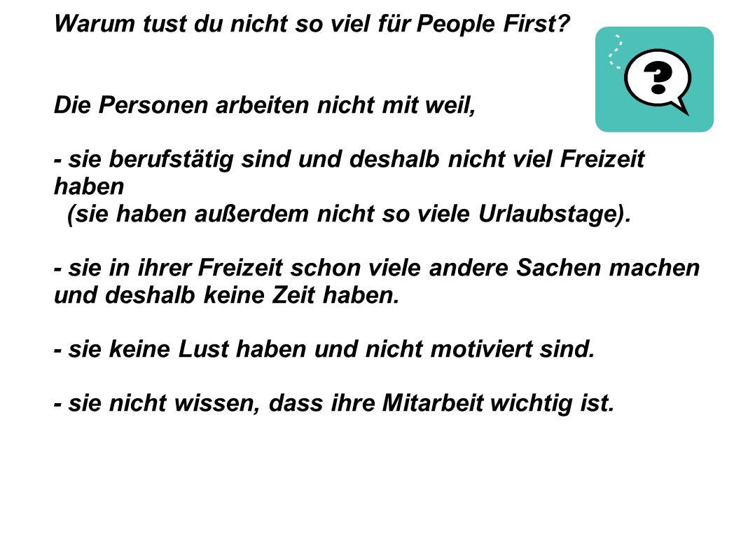 Warum tust du nicht so viel für People First? Die Personen arbeiten nicht mit weil, - sie berufstätig sind und deshalb nicht viel Freizeit haben (sie