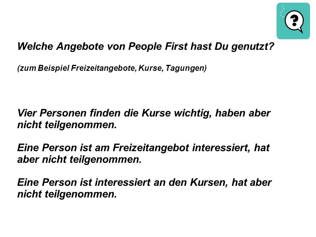 Welche Angebote von People First hast Du genutzt? (zum Beispiel Freizeitangebote, Kurse, Tagungen) Vier Personen finden die Kurse wichtig, haben aber