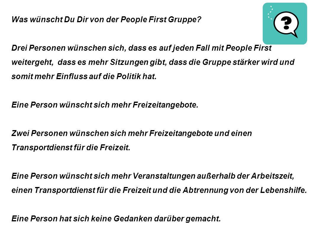 Was wünscht Du Dir von der People First Gruppe? Drei Personen wünschen sich, dass es auf jeden Fall mit People First weitergeht, dass es mehr Sitzunge