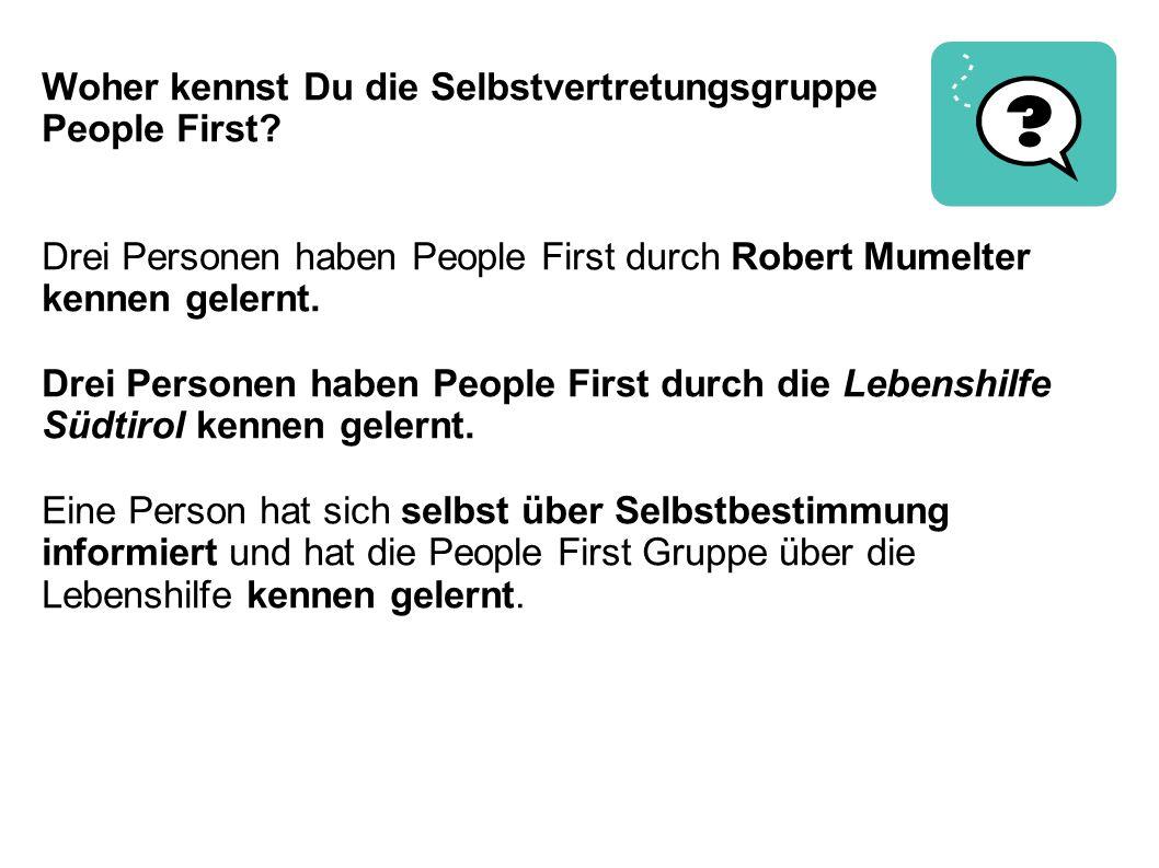 Woher kennst Du die Selbstvertretungsgruppe People First? Drei Personen haben People First durch Robert Mumelter kennen gelernt. Drei Personen haben P