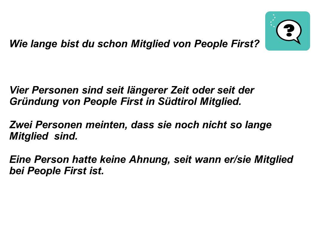 Wie lange bist du schon Mitglied von People First? Vier Personen sind seit längerer Zeit oder seit der Gründung von People First in Südtirol Mitglied.