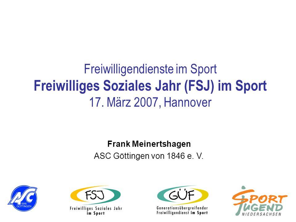 Freiwilligendienste im Sport Freiwilliges Soziales Jahr (FSJ) im Sport 17. März 2007, Hannover Frank Meinertshagen ASC Göttingen von 1846 e. V.