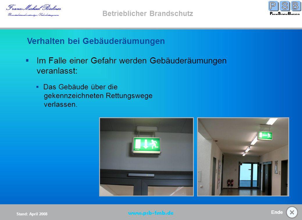 Ende Stand: April 2008 Franz-Michael Birkner Brandsschutzsachverständiger/Sicherheitsingenieur www.psb-fmb.de Betrieblicher Brandschutz Im Falle einer Gefahr werden Gebäuderäumungen veranlasst: Verhalten Sie sich ruhig.