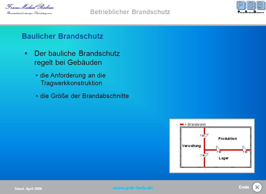 Ende Stand: April 2008 Franz-Michael Birkner Brandsschutzsachverständiger/Sicherheitsingenieur www.psb-fmb.de Betrieblicher Brandschutz die Anforderung an die Tragwerkkonstruktion Der bauliche Brandschutz regelt bei Gebäuden: Baulicher Brandschutz