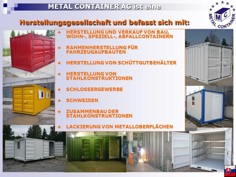 METAL CONTAINER AG ist eine Herstellungsgesellschaft und befasst sich mit: HERSTELLUNG UND VERKAUF VON BAU, WOHN-, SPEZIELL-, ABFALLCONTAINERN HERSTELLUNG UND VERKAUF VON BAU, WOHN-, SPEZIELL-, ABFALLCONTAINERN RAHMENHERSTELLUNG FÜR FAHRZEUGAUFBAUTEN RAHMENHERSTELLUNG FÜR FAHRZEUGAUFBAUTEN HERSTELLUNG VON SCHÜTTGUTBEHÄLTER HERSTELLUNG VON SCHÜTTGUTBEHÄLTER HERSTELLUNG VON STAHLKONSTRUKTIONEN HERSTELLUNG VON STAHLKONSTRUKTIONEN SCHLOSSERGEWERBE SCHLOSSERGEWERBE SCHWEIßEN SCHWEIßEN ZUSAMMENBAU DER STAHLKONSTRUKTIONEN ZUSAMMENBAU DER STAHLKONSTRUKTIONEN LACKIERUNG VON METALLOBERFLÄCHEN LACKIERUNG VON METALLOBERFLÄCHEN