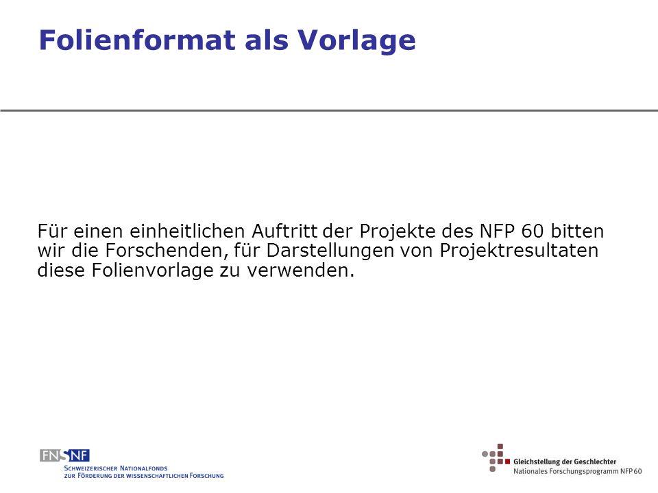 Folienformat als Vorlage Für einen einheitlichen Auftritt der Projekte des NFP 60 bitten wir die Forschenden, für Darstellungen von Projektresultaten