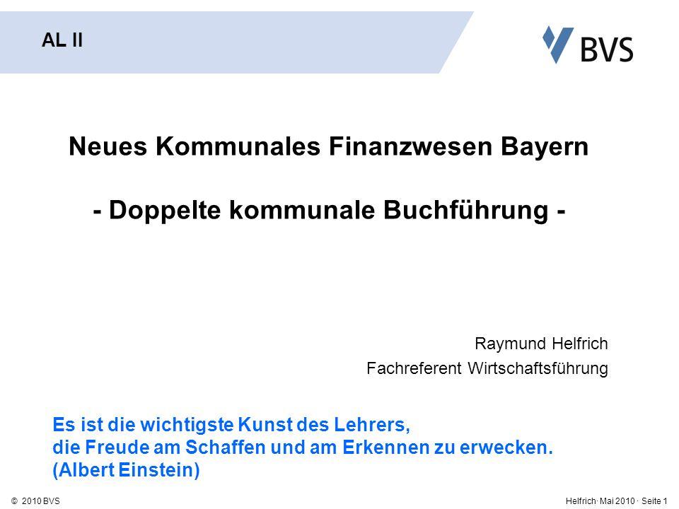 Helfrich· Mai 2010 · Seite 1© 2010 BVS Neues Kommunales Finanzwesen Bayern - Doppelte kommunale Buchführung - Raymund Helfrich Fachreferent Wirtschaftsführung AL II Es ist die wichtigste Kunst des Lehrers, die Freude am Schaffen und am Erkennen zu erwecken.