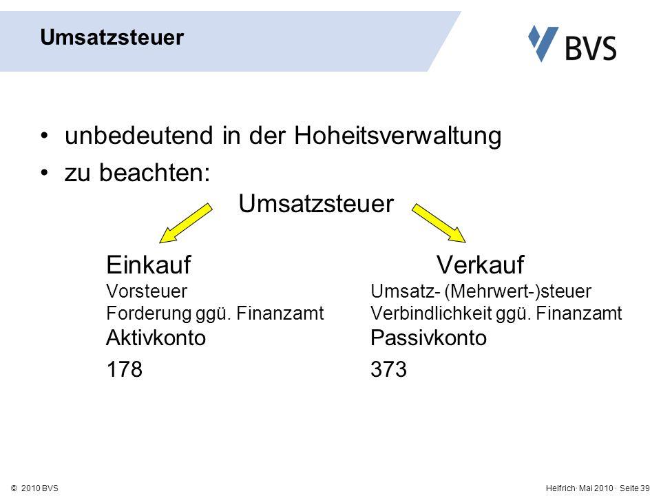 Helfrich· Mai 2010 · Seite 39© 2010 BVS Umsatzsteuer unbedeutend in der Hoheitsverwaltung zu beachten: Umsatzsteuer EinkaufVerkauf VorsteuerUmsatz- (Mehrwert-)steuer Forderung ggü.