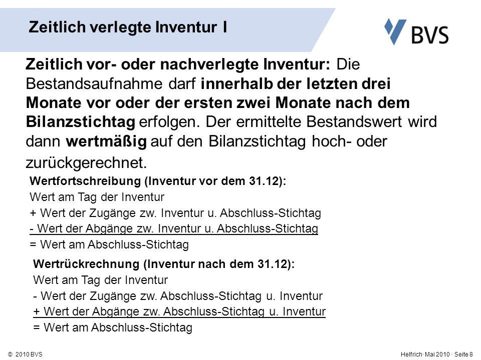 Helfrich· Mai 2010 · Seite 8© 2010 BVS Zeitlich verlegte Inventur I Zeitlich vor- oder nachverlegte Inventur: Die Bestandsaufnahme darf innerhalb der letzten drei Monate vor oder der ersten zwei Monate nach dem Bilanzstichtag erfolgen.