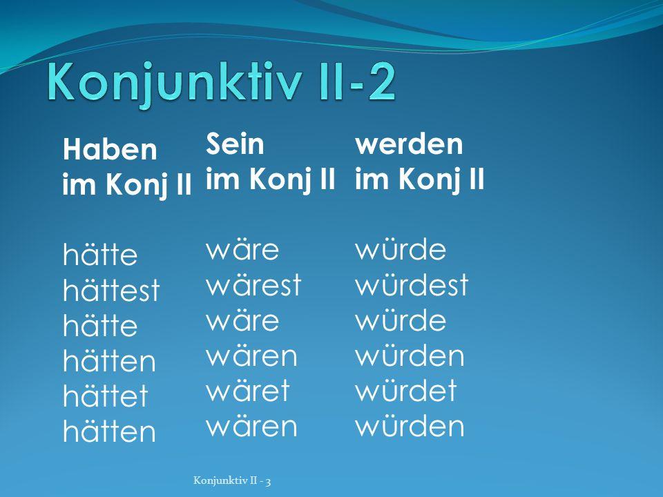 Haben im Konj II hätte hättest hätte hätten hättet hätten Sein im Konj II wäre wärest wäre wären wäret wären werden im Konj II würde würdest würde wür