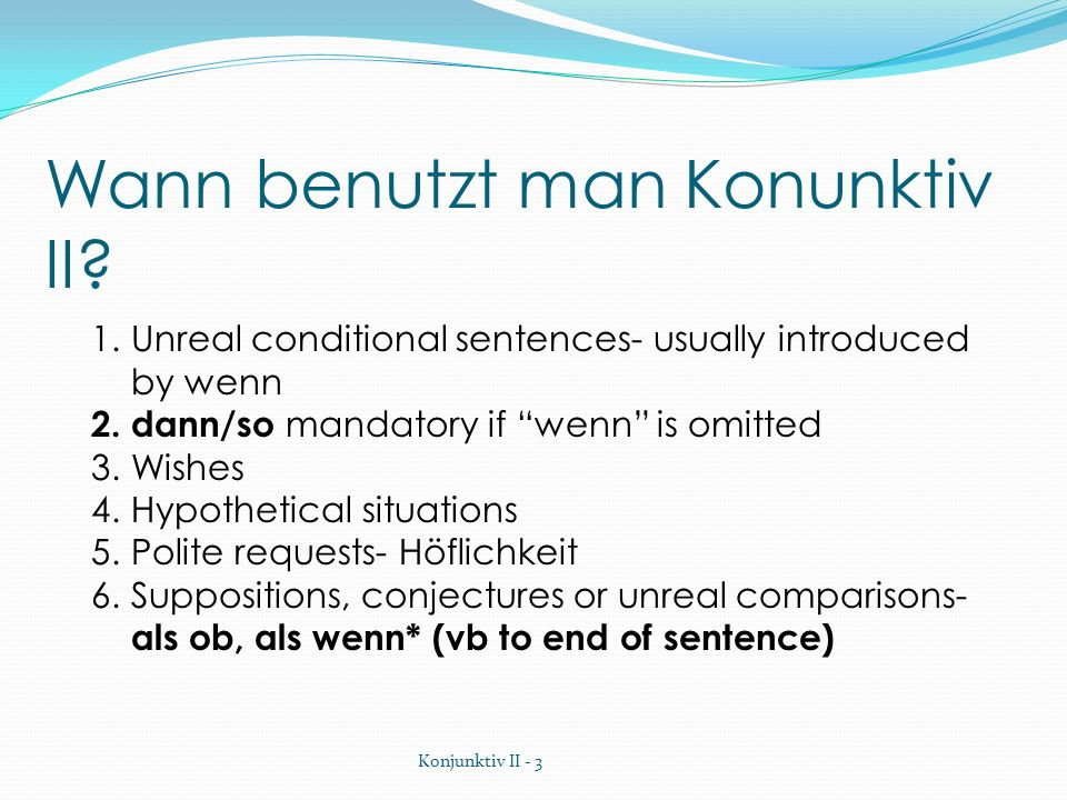 Wann benutzt man Konunktiv II? 1.Unreal conditional sentences- usually introduced by wenn 2. dann/so mandatory if wenn is omitted 3.Wishes 4.Hypotheti