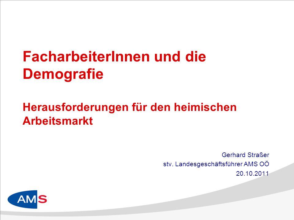 FacharbeiterInnen und die Demografie Herausforderungen für den heimischen Arbeitsmarkt Gerhard Straßer stv. Landesgeschäftsführer AMS OÖ 20.10.2011