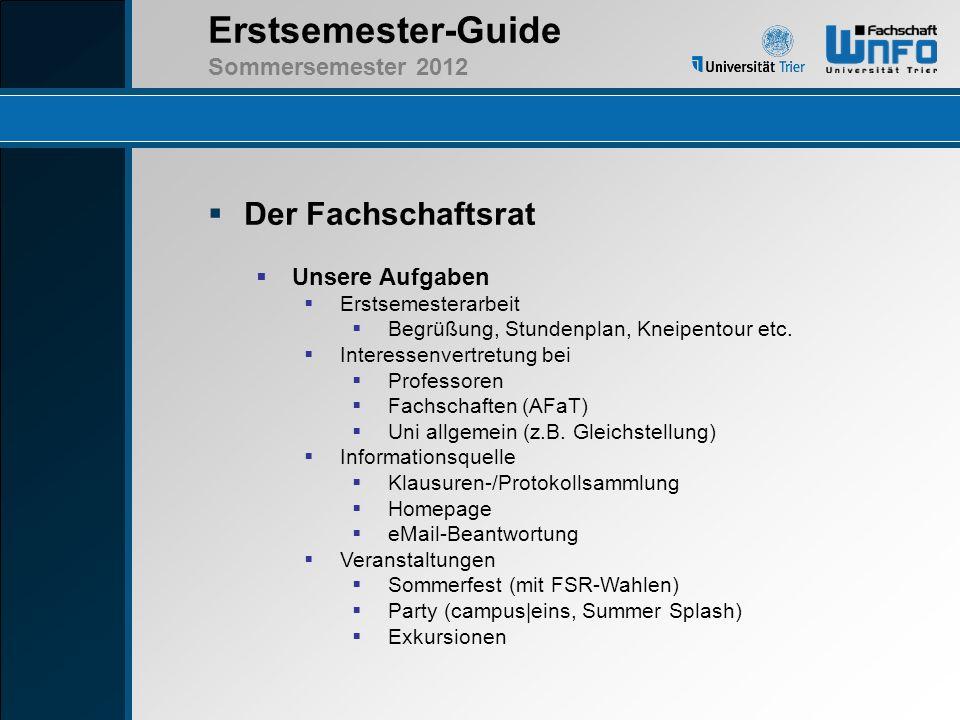Erstsemester-Guide Sommersemester 2012 Der Fachschaftsrat Kontakt FSR-Büro:H516 - Campus II E-Mail:fs-winfo@uni-trier.defs-winfo@uni-trier.de Homepage:http://fs-winfo.uni-trier.dehttp://fs-winfo.uni-trier.de Universität Trier > Organisation > Fachbereiche und Fächer > Fachbereich IV > Fächer > Informatik/Wirtschaftsinformatik Telefon:0651 / 201-3106 Sprechstunde:wird bekanntgegeben