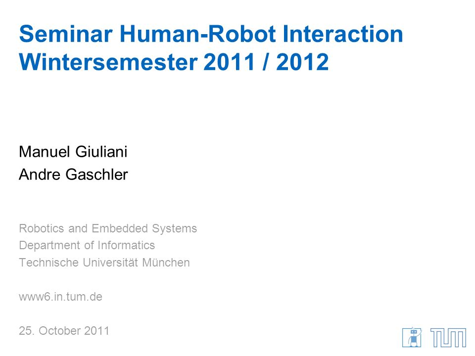 Seminar Human-Robot Interaction Wintersemester 2011 / 2012 Manuel Giuliani Andre Gaschler Robotics and Embedded Systems Department of Informatics Tech