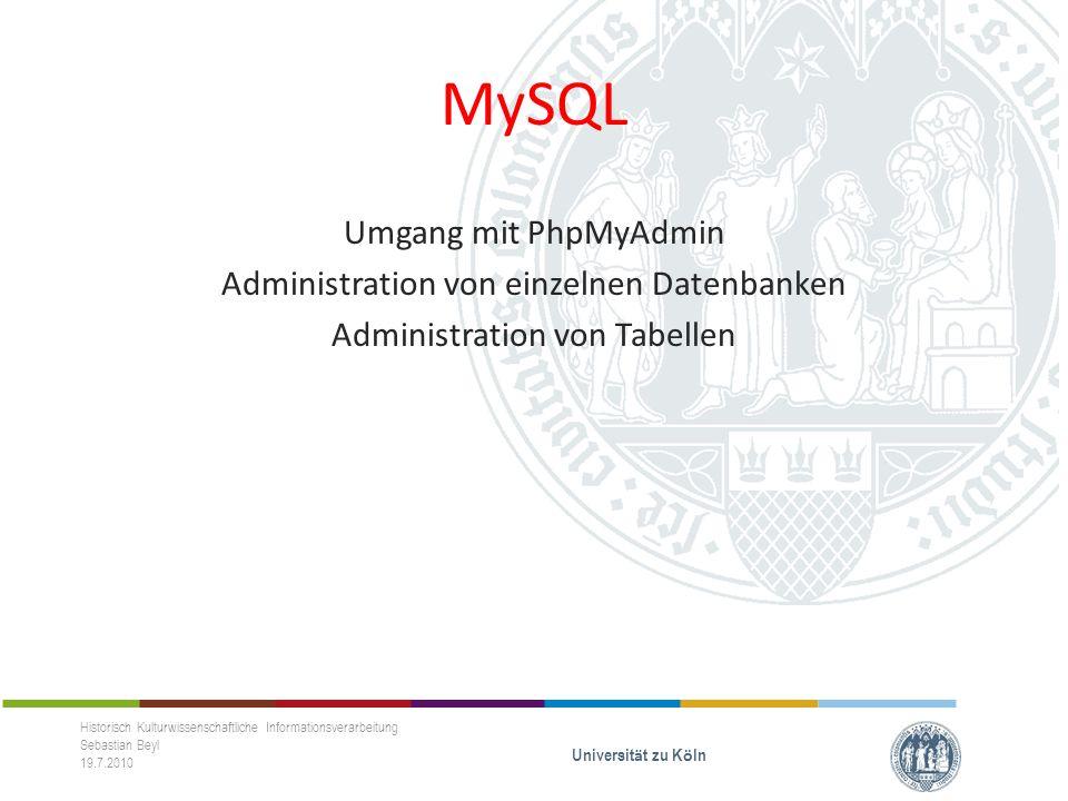 MySQL Umgang mit PhpMyAdmin Administration von einzelnen Datenbanken Administration von Tabellen Historisch Kulturwissenschaftliche Informationsverarbeitung Sebastian Beyl 19.7.2010 Universit ä t zu K ö ln