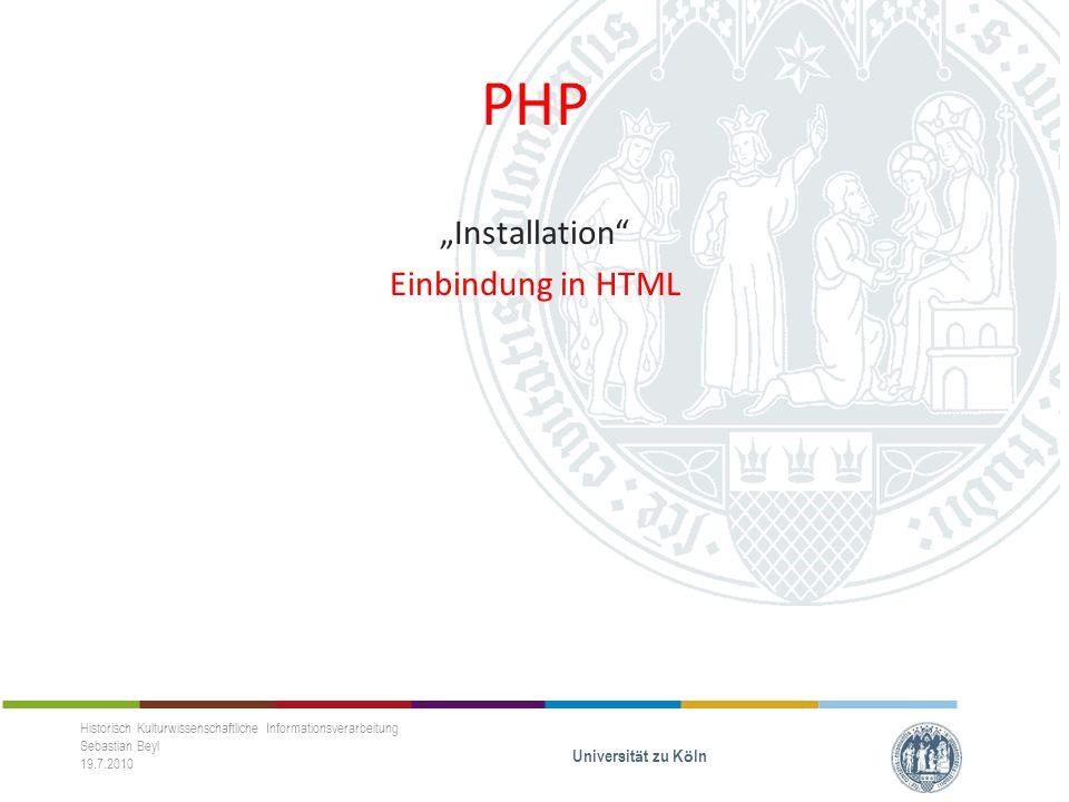 PHP Installation Einbindung in HTML Historisch Kulturwissenschaftliche Informationsverarbeitung Sebastian Beyl 19.7.2010 Universit ä t zu K ö ln