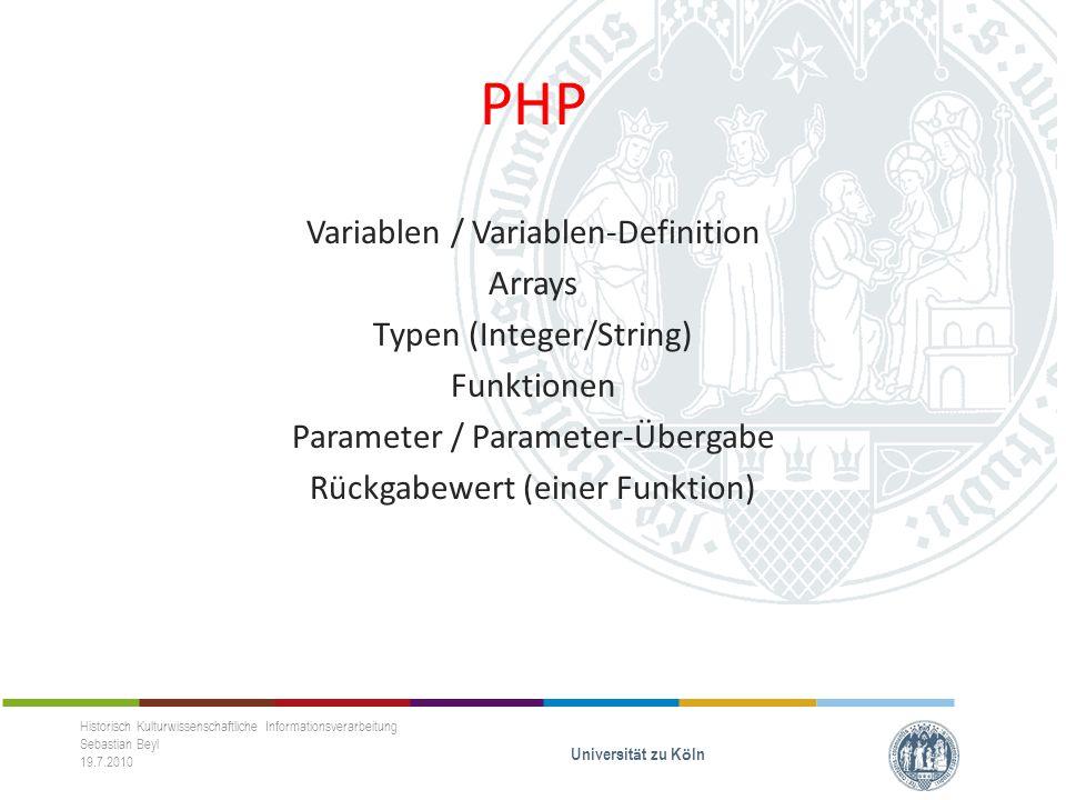 PHP Variablen / Variablen-Definition Arrays Typen (Integer/String) Funktionen Parameter / Parameter-Übergabe Rückgabewert (einer Funktion) Historisch Kulturwissenschaftliche Informationsverarbeitung Sebastian Beyl 19.7.2010 Universit ä t zu K ö ln