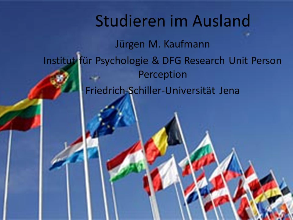 Studieren im Ausland Jürgen M. Kaufmann Institut für Psychologie & DFG Research Unit Person Perception Friedrich-Schiller-Universität Jena