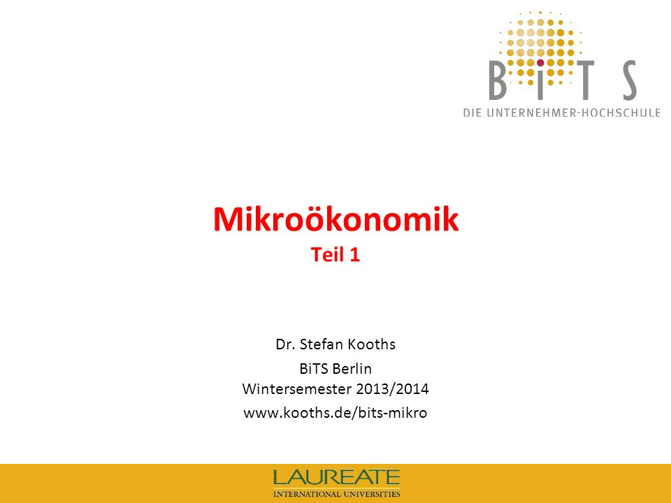 KOOTHS | BiTS: Mikroökonomik WS 2013/2014, Teil 1 1 Mikroökonomik Teil 1 Dr. Stefan Kooths BiTS Berlin Wintersemester 2013/2014 www.kooths.de/bits-mik