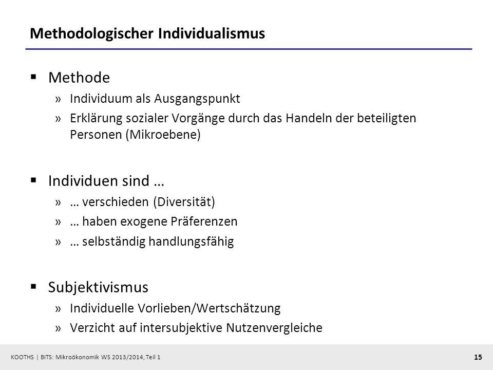KOOTHS | BiTS: Mikroökonomik WS 2013/2014, Teil 1 15 Methodologischer Individualismus Methode »Individuum als Ausgangspunkt »Erklärung sozialer Vorgänge durch das Handeln der beteiligten Personen (Mikroebene) Individuen sind … »… verschieden (Diversität) »… haben exogene Präferenzen »… selbständig handlungsfähig Subjektivismus »Individuelle Vorlieben/Wertschätzung »Verzicht auf intersubjektive Nutzenvergleiche