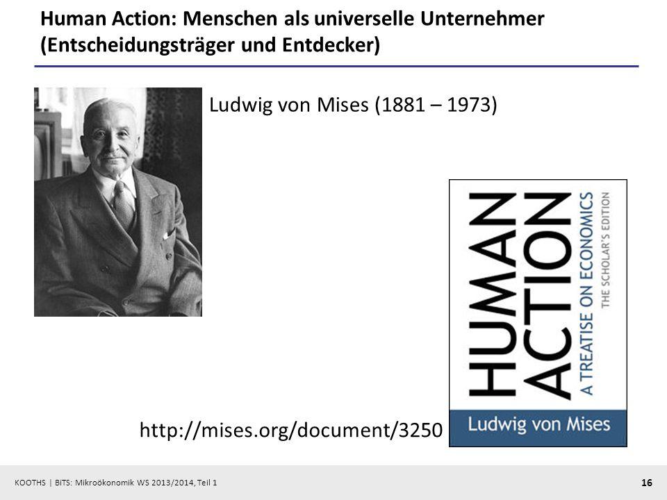 KOOTHS | BiTS: Mikroökonomik WS 2013/2014, Teil 1 16 Human Action: Menschen als universelle Unternehmer (Entscheidungsträger und Entdecker) Ludwig von Mises (1881 – 1973) http://mises.org/document/3250