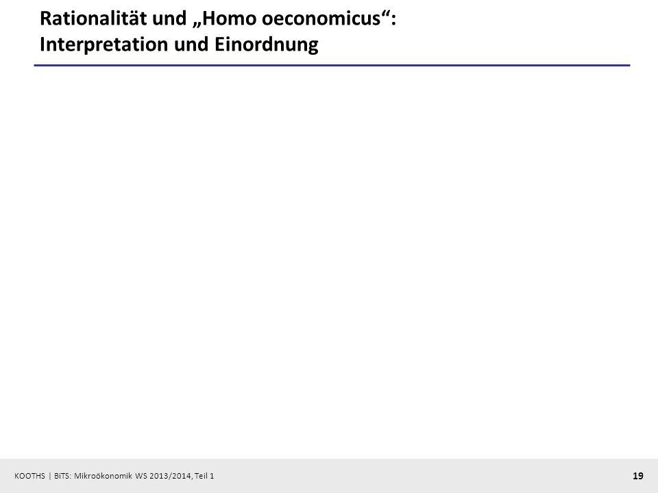 KOOTHS | BiTS: Mikroökonomik WS 2013/2014, Teil 1 19 Rationalität und Homo oeconomicus: Interpretation und Einordnung