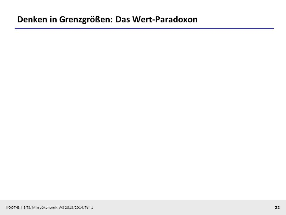 KOOTHS | BiTS: Mikroökonomik WS 2013/2014, Teil 1 22 Denken in Grenzgrößen: Das Wert-Paradoxon