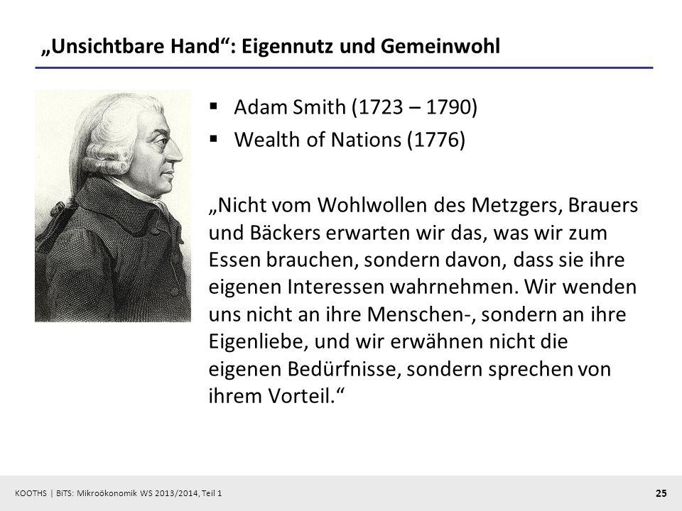 KOOTHS | BiTS: Mikroökonomik WS 2013/2014, Teil 1 25 Unsichtbare Hand: Eigennutz und Gemeinwohl Adam Smith (1723 – 1790) Wealth of Nations (1776) Nicht vom Wohlwollen des Metzgers, Brauers und Bäckers erwarten wir das, was wir zum Essen brauchen, sondern davon, dass sie ihre eigenen Interessen wahrnehmen.