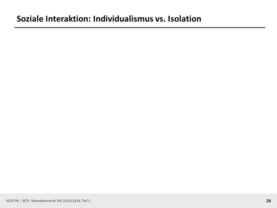 KOOTHS | BiTS: Mikroökonomik WS 2013/2014, Teil 1 26 Soziale Interaktion: Individualismus vs. Isolation