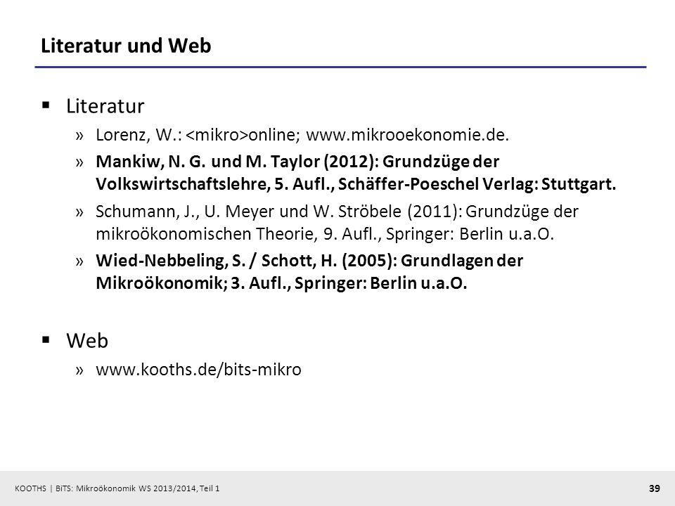 KOOTHS | BiTS: Mikroökonomik WS 2013/2014, Teil 1 39 Literatur und Web Literatur »Lorenz, W.: online; www.mikrooekonomie.de. »Mankiw, N. G. und M. Tay