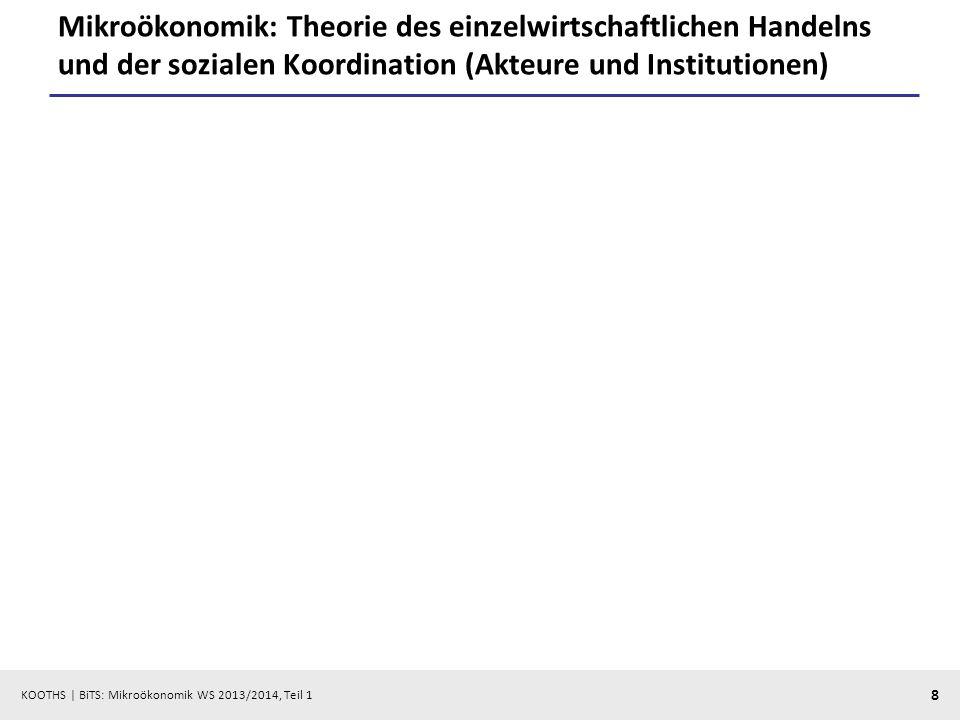 KOOTHS | BiTS: Mikroökonomik WS 2013/2014, Teil 1 8 Mikroökonomik: Theorie des einzelwirtschaftlichen Handelns und der sozialen Koordination (Akteure