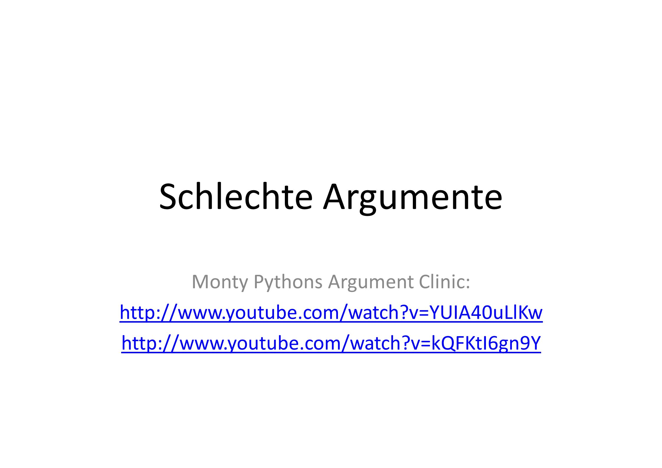 Schlechte Argumente Monty Pythons Argument Clinic: http://www.youtube.com/watch?v=YUIA40uLlKw http://www.youtube.com/watch?v=kQFKtI6gn9Y