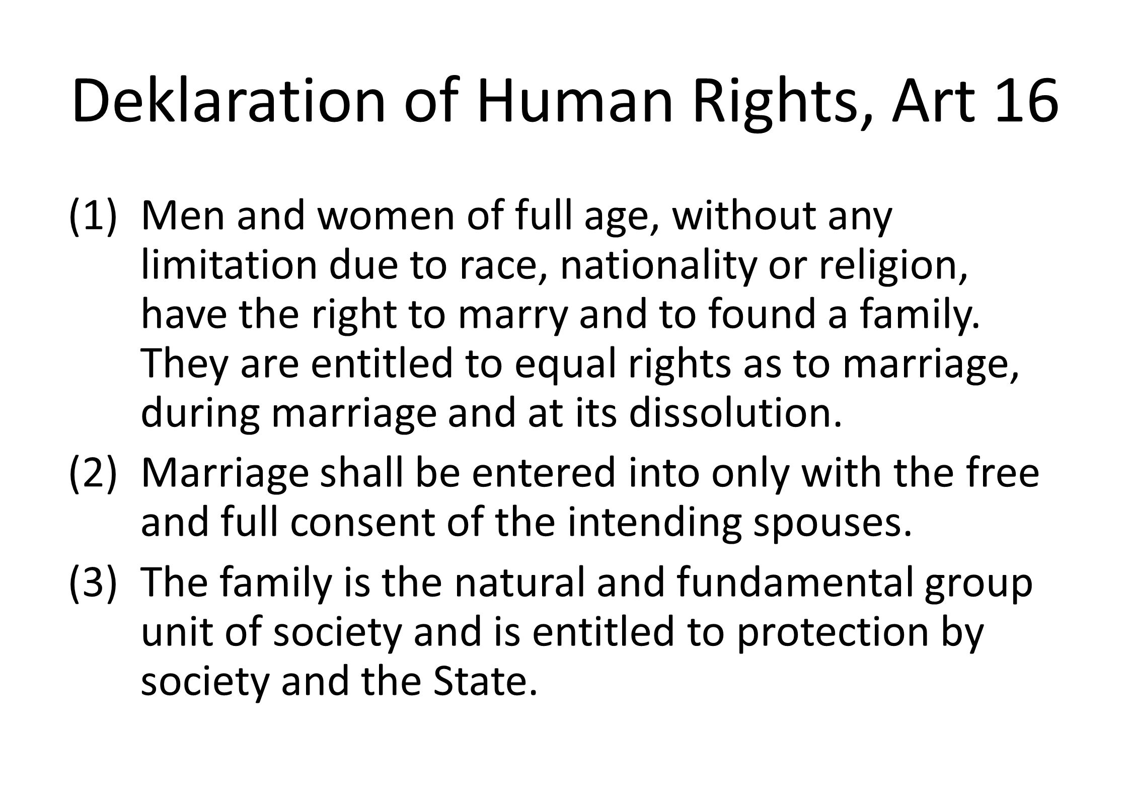 Deklaration of Human Rights, Art 16 (1)Men and women of full age, without any limitation due to race, nationality or religion, have the right to marry