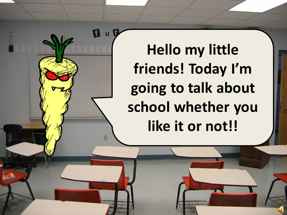 Hello my little friends! Today Im going to talk about school whether you like it or not!!