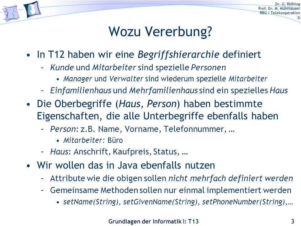 Dr. G. Rößling Prof. Dr. M. Mühlhäuser RBG / Telekooperation © Grundlagen der Informatik I: T13 Wozu Vererbung? In T12 haben wir eine Begriffshierarch