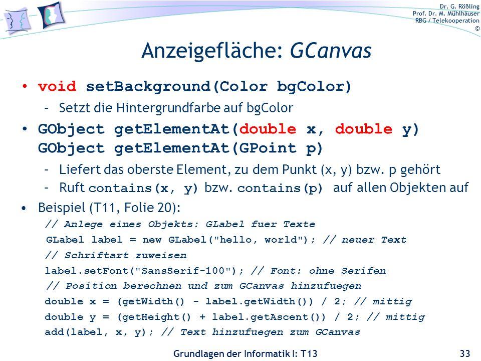 Dr. G. Rößling Prof. Dr. M. Mühlhäuser RBG / Telekooperation © Grundlagen der Informatik I: T13 Anzeigefläche: GCanvas void setBackground(Color bgColo